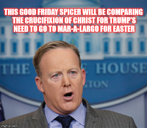 .. and on the 3rd day,, he played 18 holes , again, | THIS GOOD FRIDAY SPICER WILL BE COMPARING THE CRUCIFIXION OF CHRIST FOR TRUMP'S NEED TO GO TO MAR-A-LARGO FOR EASTER | image tagged in sean spicer in the house | made w/ Imgflip meme maker