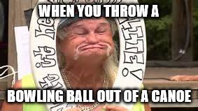 WHEN YOU THROW A BOWLING BALL OUT OF A CANOE | image tagged in when you throw a bowling bowl out  of a canoe,old man,bowling,canoe | made w/ Imgflip meme maker