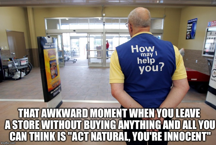 "Walmart help | THAT AWKWARD MOMENT WHEN YOU LEAVE A STORE WITHOUT BUYING ANYTHING AND ALL YOU CAN THINK IS ""ACT NATURAL, YOU'RE INNOCENT"" 