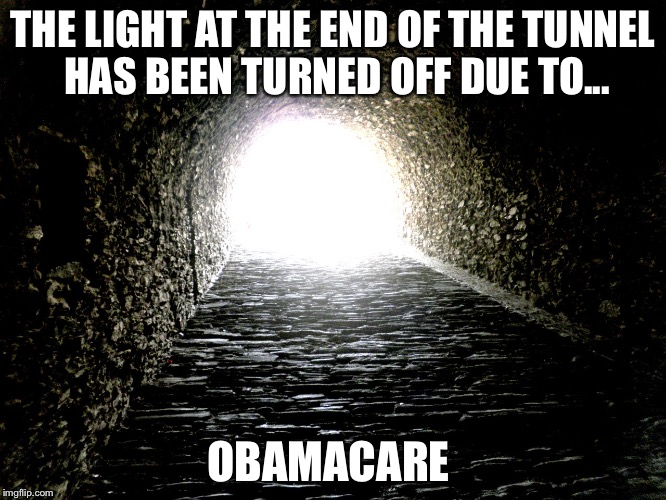 THE LIGHT AT THE END OF THE TUNNEL HAS BEEN TURNED OFF DUE TO... OBAMACARE | image tagged in tunnel light | made w/ Imgflip meme maker