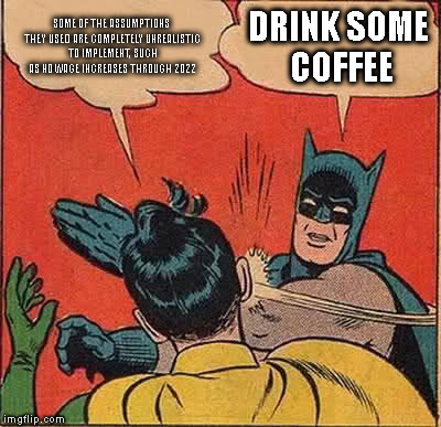 THE SMELL OF A FINANCIAL SMACKIDOWN | SOME OF THE ASSUMPTIONS THEY USED ARE COMPLETELY UNREALISTIC TO IMPLEMENT, SUCH AS NO WAGE INCREASES THROUGH 2022 DRINK SOME COFFEE | image tagged in memes,batman slapping robin | made w/ Imgflip meme maker