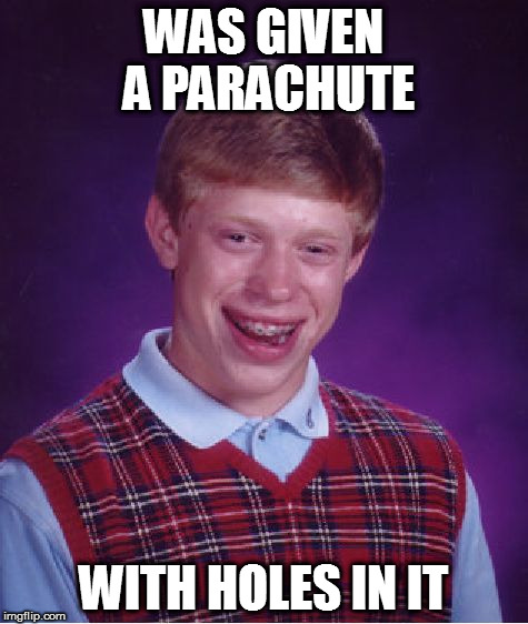 Bad Luck Brian Meme | WAS GIVEN A PARACHUTE WITH HOLES IN IT | image tagged in memes,bad luck brian | made w/ Imgflip meme maker