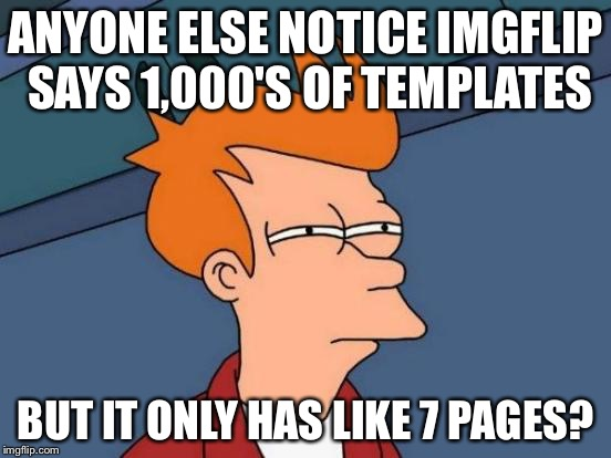 Futurama Fry Meme | ANYONE ELSE NOTICE IMGFLIP SAYS 1,000'S OF TEMPLATES BUT IT ONLY HAS LIKE 7 PAGES? | image tagged in memes,futurama fry | made w/ Imgflip meme maker