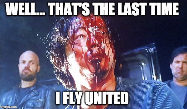United Airlines is never going to live this down! |  WELL... THAT'S THE LAST TIME; I FLY UNITED | image tagged in glenn walking dead season 6,glenn,negan,united airlines,bloody | made w/ Imgflip meme maker