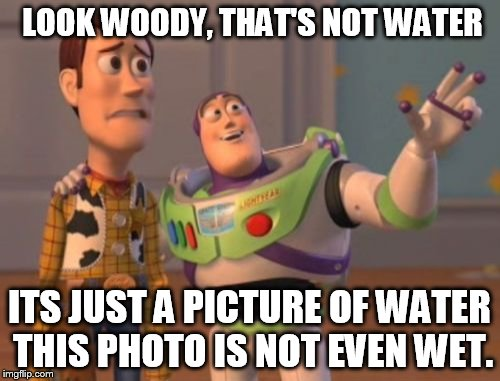 X, X Everywhere Meme | LOOK WOODY, THAT'S NOT WATER ITS JUST A PICTURE OF WATER THIS PHOTO IS NOT EVEN WET. | image tagged in memes,x,x everywhere,x x everywhere | made w/ Imgflip meme maker