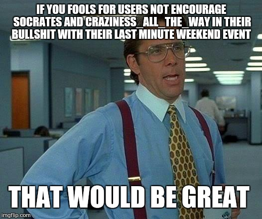 Don't encourage the fools people  | IF YOU FOOLS FOR USERS NOT ENCOURAGE SOCRATES AND CRAZINESS_ALL_THE_WAY IN THEIR BULLSHIT WITH THEIR LAST MINUTE WEEKEND EVENT THAT WOULD BE | image tagged in memes,that would be great | made w/ Imgflip meme maker