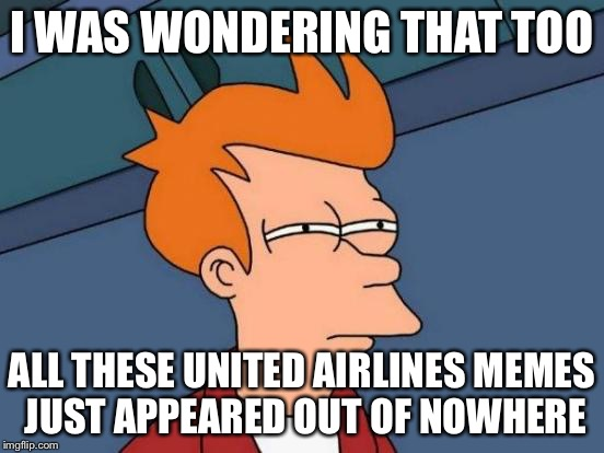 Futurama Fry Meme | I WAS WONDERING THAT TOO ALL THESE UNITED AIRLINES MEMES JUST APPEARED OUT OF NOWHERE | image tagged in memes,futurama fry | made w/ Imgflip meme maker