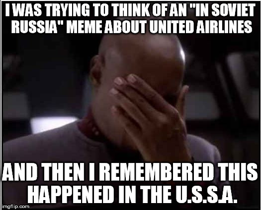 "I don't want to fly on this airline anymore | I WAS TRYING TO THINK OF AN ""IN SOVIET RUSSIA"" MEME ABOUT UNITED AIRLINES AND THEN I REMEMBERED THIS HAPPENED IN THE U.S.S.A. 
