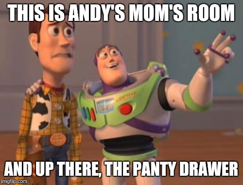 Deleted scenes  | THIS IS ANDY'S MOM'S ROOM AND UP THERE, THE PANTY DRAWER | image tagged in memes,x,x everywhere,x x everywhere,panties,buzz and woody | made w/ Imgflip meme maker