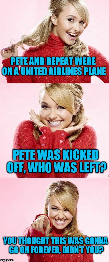 My United Airlines joke for the day! | PETE AND REPEAT WERE ON A UNITED AIRLINES PLANE PETE WAS KICKED OFF, WHO WAS LEFT? YOU THOUGHT THIS WAS GONNA GO ON FOREVER, DIDN'T YOU? | image tagged in hayden red pun,united airlines,pete and repeat,tammyfaye | made w/ Imgflip meme maker