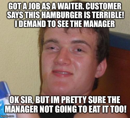 Restaurant waiter blues  | GOT A JOB AS A WAITER. CUSTOMER SAYS THIS HAMBURGER IS TERRIBLE! I DEMAND TO SEE THE MANAGER OK SIR, BUT IM PRETTY SURE THE MANAGER NOT GOIN | image tagged in memes,10 guy,funny | made w/ Imgflip meme maker