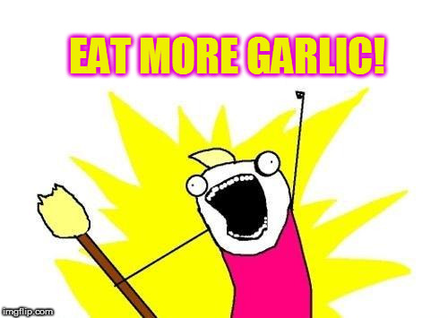 X All The Y Meme | EAT MORE GARLIC! | image tagged in memes,x all the y | made w/ Imgflip meme maker