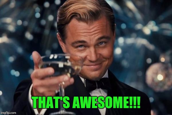 Leonardo Dicaprio Cheers Meme | THAT'S AWESOME!!! | image tagged in memes,leonardo dicaprio cheers | made w/ Imgflip meme maker
