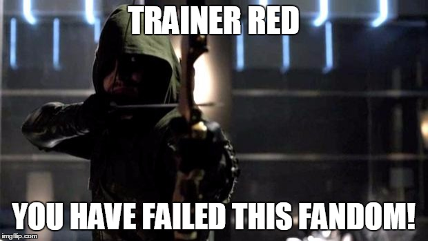 Dang it Red Fans. | TRAINER RED YOU HAVE FAILED THIS FANDOM! | image tagged in arrow - you have failed this city | made w/ Imgflip meme maker