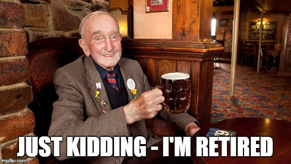 JUST KIDDING - I'M RETIRED | made w/ Imgflip meme maker