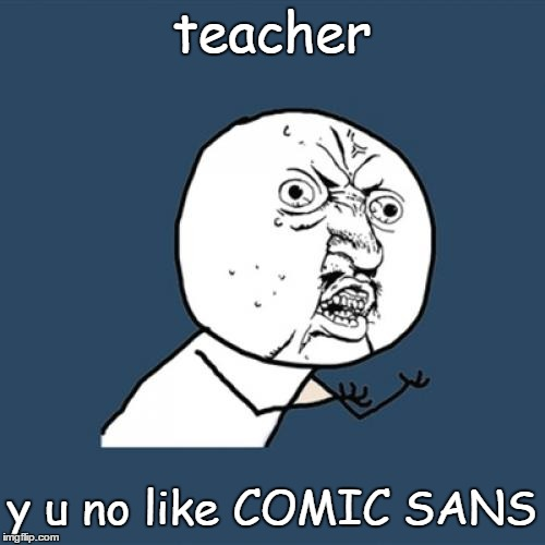 Y U No Meme | teacher y u no like COMIC SANS | image tagged in memes,y u no | made w/ Imgflip meme maker