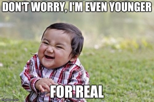 Evil Toddler Meme | DON'T WORRY, I'M EVEN YOUNGER FOR REAL | image tagged in memes,evil toddler | made w/ Imgflip meme maker