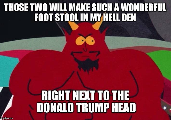 THOSE TWO WILL MAKE SUCH A WONDERFUL FOOT STOOL IN MY HELL DEN RIGHT NEXT TO THE DONALD TRUMP HEAD | made w/ Imgflip meme maker