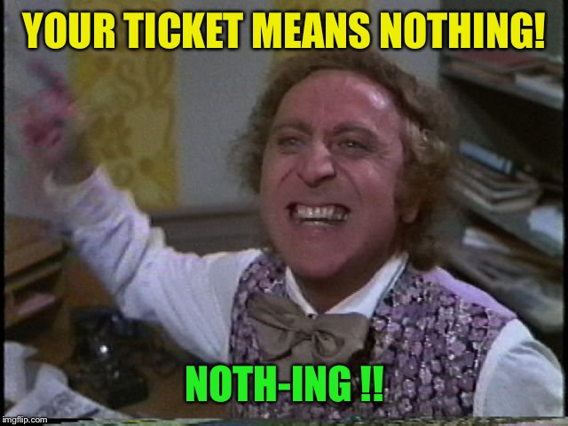 I have airline tickets for September... I hope ! | YOUR TICKET MEANS NOTHING! NOTH-ING !! | image tagged in willywonkayelling | made w/ Imgflip meme maker