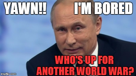 Hey,  why not?  Right? | YAWN!! WHO'S UP FOR ANOTHER WORLD WAR? I'M BORED | image tagged in putin | made w/ Imgflip meme maker