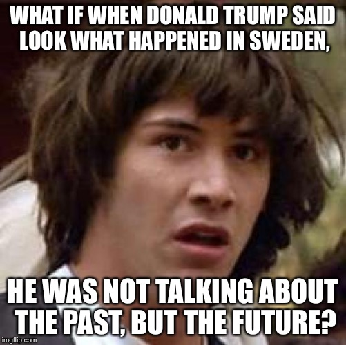 Conspiracy Keanu Meme |  WHAT IF WHEN DONALD TRUMP SAID LOOK WHAT HAPPENED IN SWEDEN, HE WAS NOT TALKING ABOUT THE PAST, BUT THE FUTURE? | image tagged in memes,conspiracy keanu | made w/ Imgflip meme maker