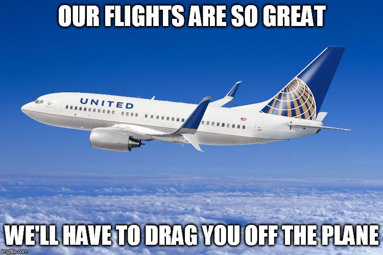 United airlines | OUR FLIGHTS ARE SO GREAT WE'LL HAVE TO DRAG YOU OFF THE PLANE | image tagged in united airlines | made w/ Imgflip meme maker