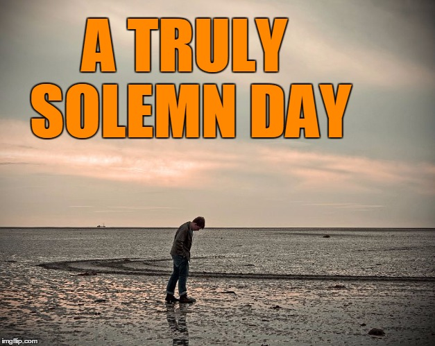 lonely | A TRULY SOLEMN DAY | image tagged in lonely | made w/ Imgflip meme maker