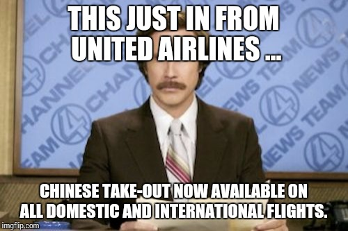 New in-flight meal options announced | THIS JUST IN FROM UNITED AIRLINES ... CHINESE TAKE-OUT NOW AVAILABLE ON ALL DOMESTIC AND INTERNATIONAL FLIGHTS. | image tagged in memes,ron burgundy,united,overbooked | made w/ Imgflip meme maker