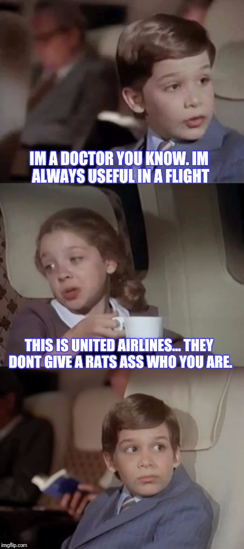 Its United I Take It Back | IM A DOCTOR YOU KNOW. IM ALWAYS USEFUL IN A FLIGHT THIS IS UNITED AIRLINES... THEY DONT GIVE A RATS ASS WHO YOU ARE. | image tagged in airplane i take it black | made w/ Imgflip meme maker
