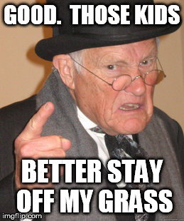 Back In My Day Meme | GOOD.  THOSE KIDS BETTER STAY OFF MY GRASS | image tagged in memes,back in my day | made w/ Imgflip meme maker