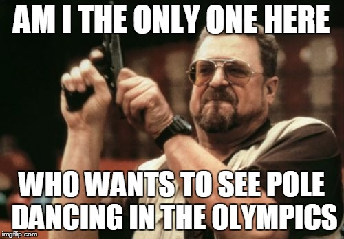 Am I The Only One Around Here Meme | AM I THE ONLY ONE HERE WHO WANTS TO SEE POLE DANCING IN THE OLYMPICS | image tagged in memes,am i the only one around here | made w/ Imgflip meme maker