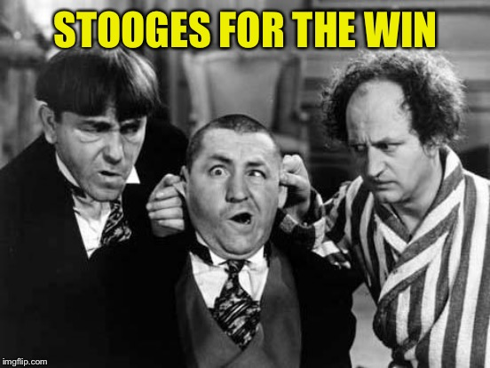 STOOGES FOR THE WIN | made w/ Imgflip meme maker