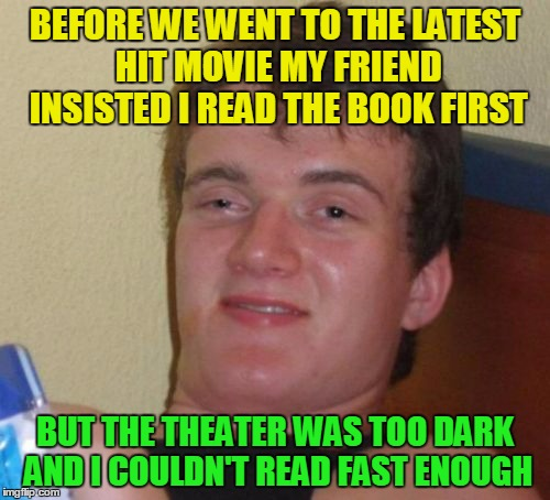 I'll read it before it becomes a musical | BEFORE WE WENT TO THE LATEST HIT MOVIE MY FRIEND INSISTED I READ THE BOOK FIRST BUT THE THEATER WAS TOO DARK AND I COULDN'T READ FAST ENOUGH | image tagged in memes,10 guy,movies | made w/ Imgflip meme maker