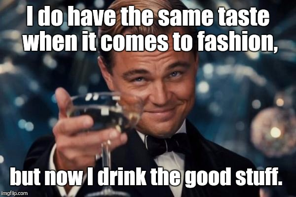 Leonardo Dicaprio Cheers Meme | I do have the same taste when it comes to fashion, but now I drink the good stuff. | image tagged in memes,leonardo dicaprio cheers | made w/ Imgflip meme maker