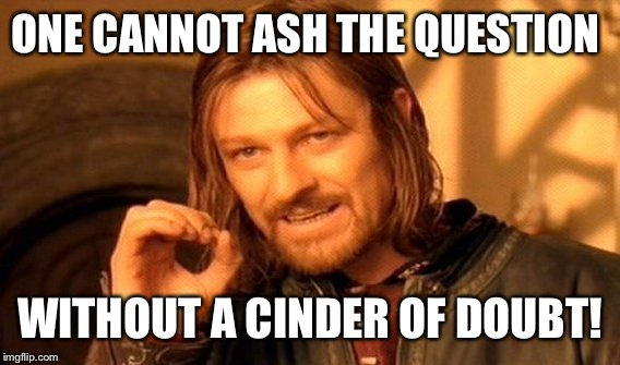 One Does Not Simply Meme | ONE CANNOT ASH THE QUESTION WITHOUT A CINDER OF DOUBT! | image tagged in memes,one does not simply | made w/ Imgflip meme maker