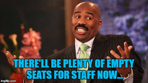 Steve Harvey Meme | THERE'LL BE PLENTY OF EMPTY SEATS FOR STAFF NOW... | image tagged in memes,steve harvey | made w/ Imgflip meme maker