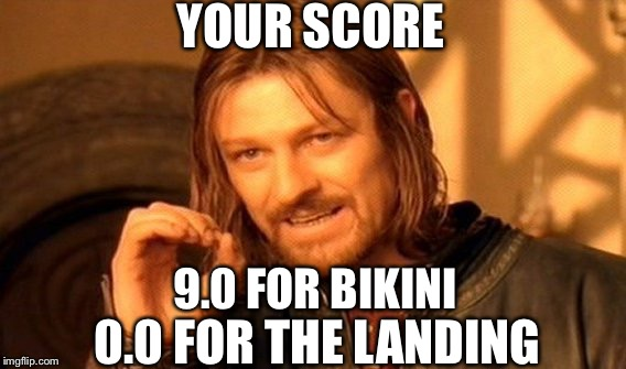 One Does Not Simply Meme | YOUR SCORE 9.0 FOR BIKINI 0.0 FOR THE LANDING | image tagged in memes,one does not simply | made w/ Imgflip meme maker