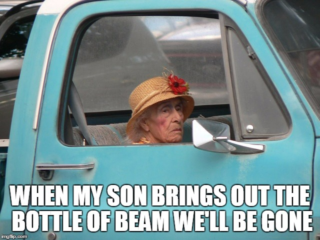 WHEN MY SON BRINGS OUT THE BOTTLE OF BEAM WE'LL BE GONE | made w/ Imgflip meme maker