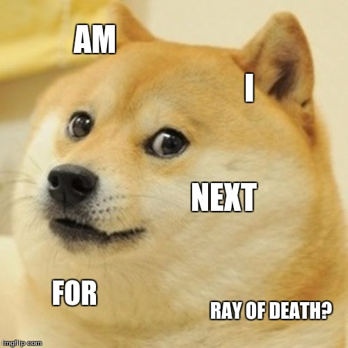 Doge Meme | AM I NEXT FOR RAY OF DEATH? | image tagged in memes,doge | made w/ Imgflip meme maker
