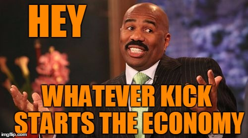 Steve Harvey Meme | HEY WHATEVER KICK STARTS THE ECONOMY | image tagged in memes,steve harvey | made w/ Imgflip meme maker