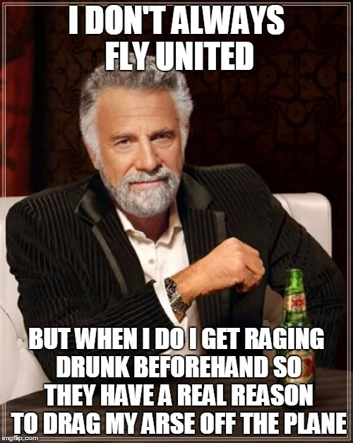 then I tell them I'm a doctor and start operating on the flight attendants | I DON'T ALWAYS FLY UNITED BUT WHEN I DO I GET RAGING DRUNK BEFOREHAND SO THEY HAVE A REAL REASON TO DRAG MY ARSE OFF THE PLANE | image tagged in memes,the most interesting man in the world,united 3411 | made w/ Imgflip meme maker