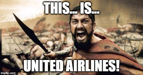 Sparta Leonidas United Airlines | THIS... IS... UNITED AIRLINES! | image tagged in memes,sparta leonidas,united airlines,security,overbooked,flight | made w/ Imgflip meme maker