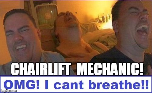 LMAO | CHAIRLIFT  MECHANIC! | image tagged in lmao | made w/ Imgflip meme maker