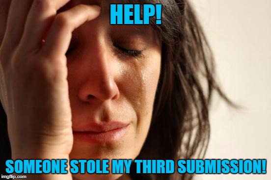 Where'd it go? | HELP! SOMEONE STOLE MY THIRD SUBMISSION! | image tagged in memes,first world problems,submission | made w/ Imgflip meme maker
