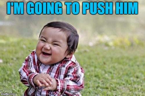 Evil Toddler Meme | I'M GOING TO PUSH HIM | image tagged in memes,evil toddler | made w/ Imgflip meme maker