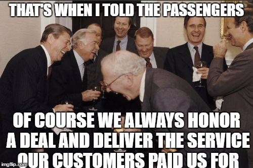 Even when that service is Transportation | THAT'S WHEN I TOLD THE PASSENGERS OF COURSE WE ALWAYS HONOR A DEAL AND DELIVER THE SERVICE OUR CUSTOMERS PAID US FOR | image tagged in memes,laughing men in suits,united airlines | made w/ Imgflip meme maker