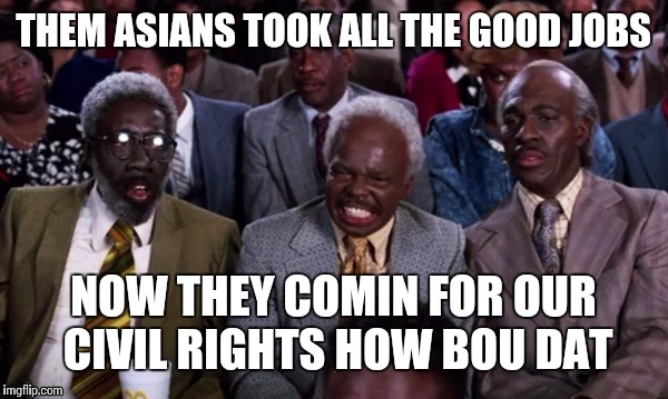 THEM ASIANS TOOK ALL THE GOOD JOBS NOW THEY COMIN FOR OUR CIVIL RIGHTS HOW BOU DAT | made w/ Imgflip meme maker