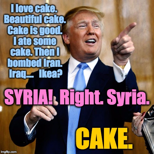 Donal Trump Birthday |  I love cake. Beautiful cake. Cake is good. I ate some cake. Then I bombed Iran.   Iraq....   Ikea? SYRIA!  Right. Syria. CAKE. | image tagged in donal trump birthday | made w/ Imgflip meme maker