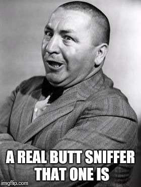 A REAL BUTT SNIFFER THAT ONE IS | made w/ Imgflip meme maker