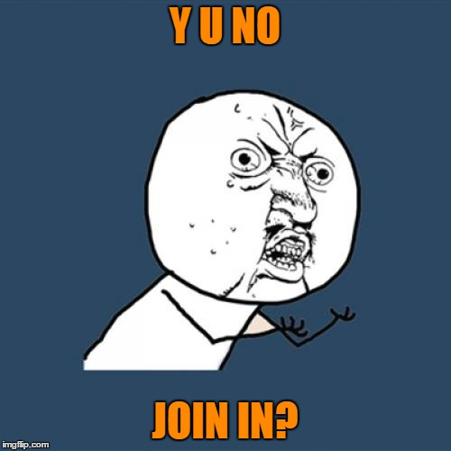 Y U No Meme | Y U NO JOIN IN? | image tagged in memes,y u no | made w/ Imgflip meme maker